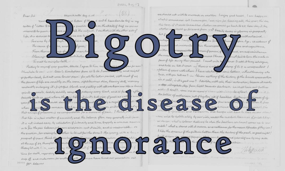 Bigotry is the disease of ignorance – Thomas Jefferson